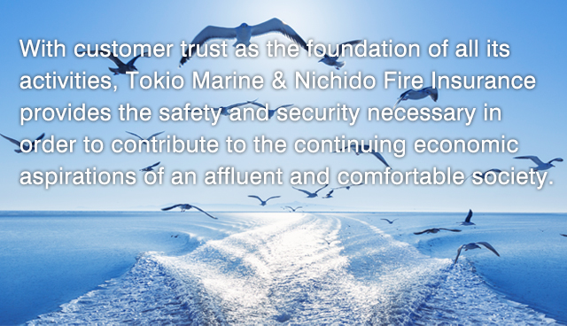 With customer trust as the foundation of all its activities,Tokio Marine & Nichido Fire Insurance provides the safety and security necessary in order to contribute to the continuing economic aspirations of an affluent and comfortable society.